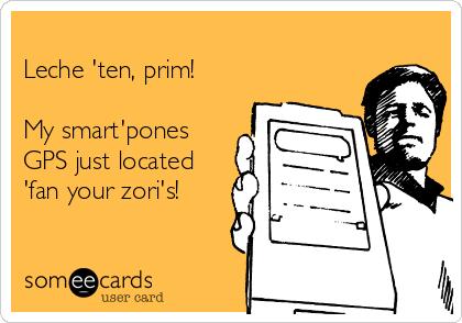 Leche 'ten, prim!  My smart'pones GPS just located 'fan your zori's!