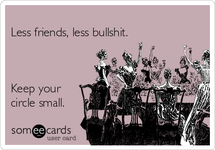 Less friends, less bullshit.     Keep your  circle small.