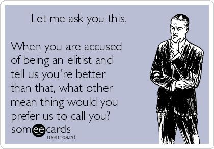 Let me ask you this.   When you are accused of being an elitist and tell us you're better than that, what other mean thing would you prefer us to call you?