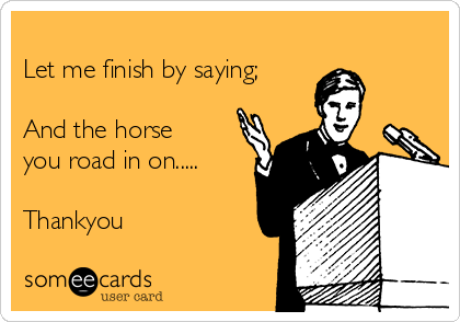 Let me finish by saying;  And the horse you road in on.....   Thankyou