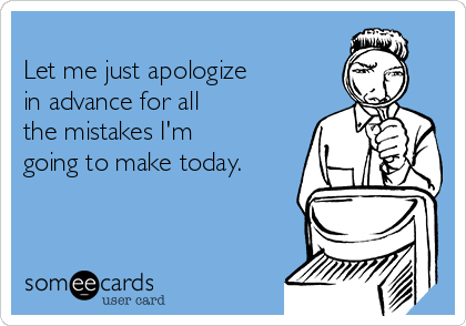 Let me just apologize in advance for all the mistakes I'm going to make today.