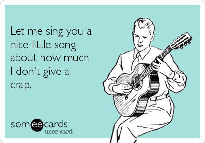 Let me sing you a  nice little song about how much  I don't give a crap.