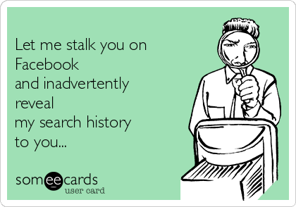 Let me stalk you on Facebook  and inadvertently  reveal  my search history  to you...