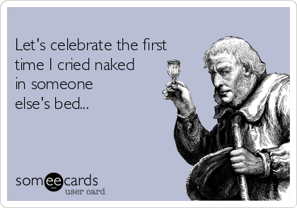 Let's celebrate the first time I cried naked in someone  else's bed...