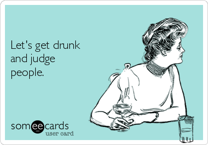 Let's get drunk and judge people.