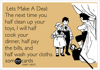 Lets Make A Deal:  The next time you half clean up your toys, I will half cook your dinner, half pay the bills, and half wash your cloths.