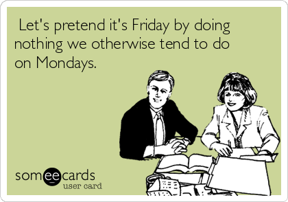 Let's pretend it's Friday by doing nothing we otherwise tend to do on Mondays.