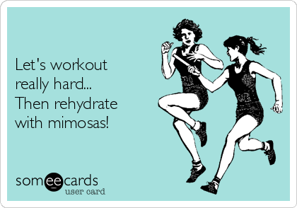 Let's workout really hard... Then rehydrate  with mimosas!