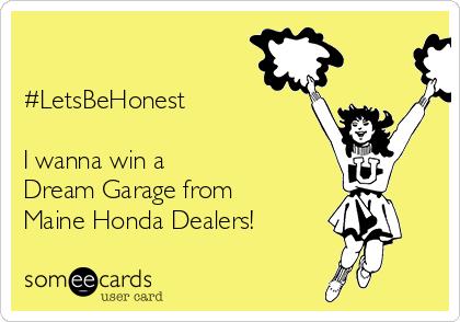 #LetsBeHonest  I wanna win a  Dream Garage from  Maine Honda Dealers!