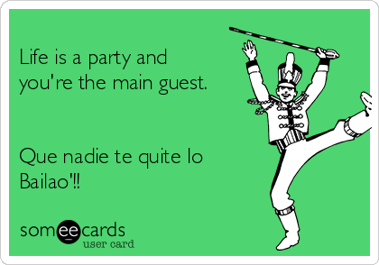 Life is a party and you're the main guest.   Que nadie te quite lo Bailao'!!