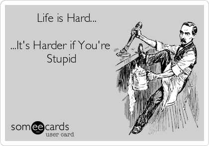 Life is Hard...  ...It's Harder if You're            Stupid