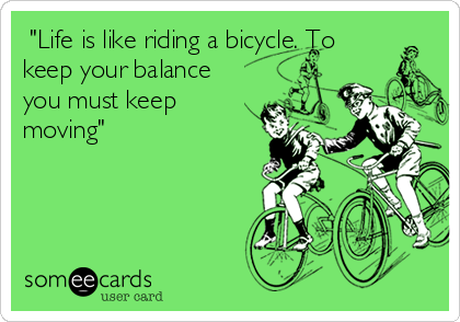 """Life is like riding a bicycle. To keep your balance you must keep moving"""