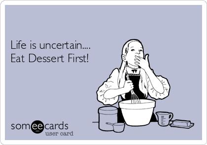 Life is uncertain....  Eat Dessert First!