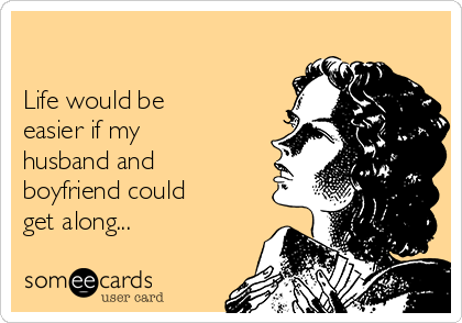 Life would be easier if my husband and boyfriend could get along... |  Confession Ecard