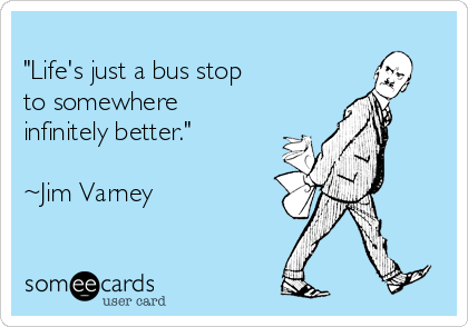 """Life's just a bus stop to somewhere infinitely better.""  ~Jim Varney"