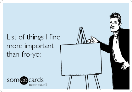 List of things I find more important  than fro-yo: