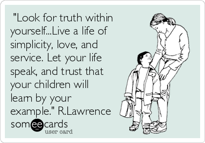"""Look for truth within yourself...Live a life of simplicity, love, and service. Let your life speak, and trust that your children will learn by your example."" R.Lawrence"