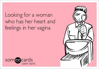Looking for a woman who has her heart and feelings in her vagina