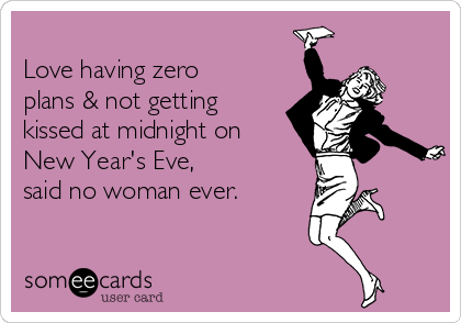 Love having zero plans & not getting kissed at midnight on New Year's Eve,  said no woman ever.