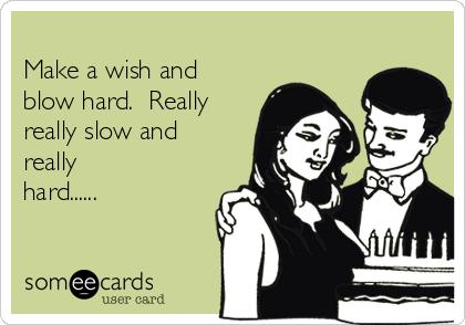 Make a wish and blow hard.  Really really slow and really hard......