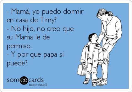 - Mamá, yo puedo dormir en casa de Timy? - No hijo, no creo que su Mama le de permiso. - Y por que papa si puede?