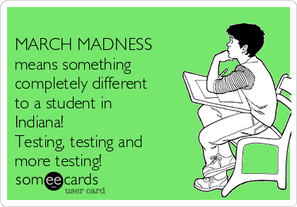MARCH MADNESS means something completely different to a student in Indiana! Testing, testing and more testing!