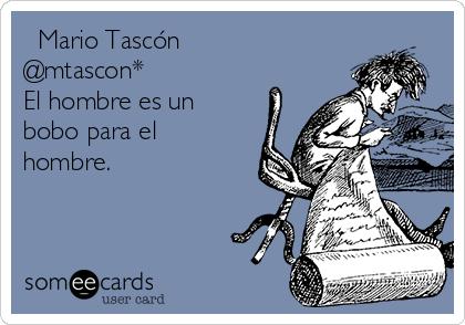 ❦ Mario Tascón ❦ @mtascon* El hombre es un bobo para el hombre.