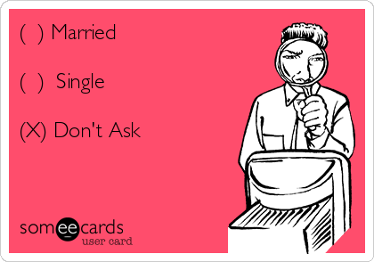 (  ) Married  (  )  Single  (X) Don't Ask