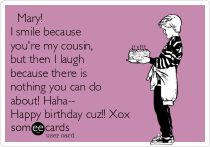 Mary! I smile because you're my cousin, but then I laugh because there is nothing you can do about! Haha-- Happy birthday cuz!! Xox