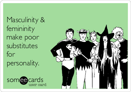 Masculinity & femininity make poor substitutes for  personality.