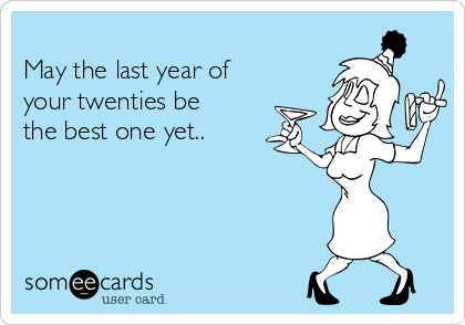 May the last year of your twenties be the best one yet..