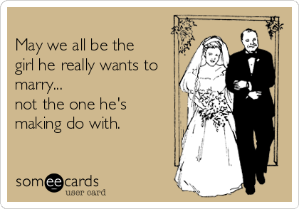 May we all be the girl he really wants to marry... not the one he's making do with.