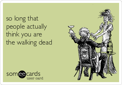 May you live so long that people actually think you are the walking dead