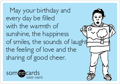 May your birthday and every day be filled with the warmth of sunshine, the happiness of smiles, the sounds of laughter, the feeling of love and the sharing of good cheer.