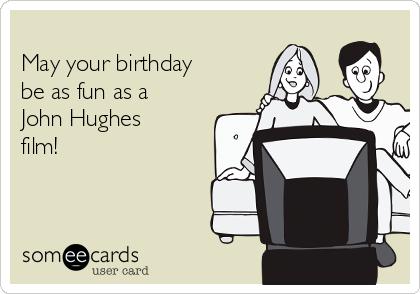 May your birthday be as fun as a John Hughes film!