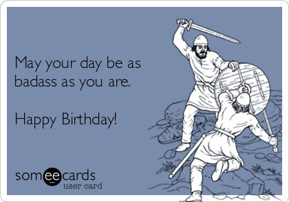 May your day be as badass as you are.  Happy Birthday!