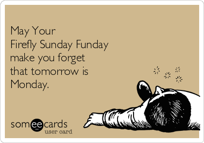 May Your  Firefly Sunday Funday  make you forget  that tomorrow is Monday.