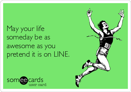 May your life  someday be as  awesome as you pretend it is on LINE.