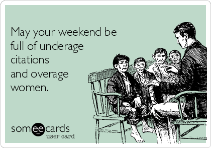 May your weekend be full of underage citations and overage women.