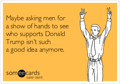 Maybe asking men for a show of hands to see who supports Donald Trump isn't such a good idea anymore.