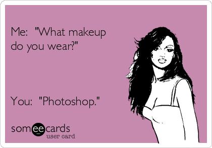 "Me:  ""What makeup do you wear?""    You:  ""Photoshop."""