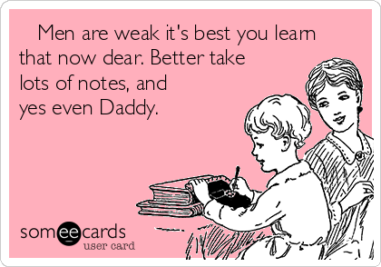 Men are weak it's best you learn that now dear. Better take lots of notes, and yes even Daddy.