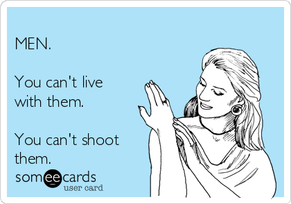 MEN.   You can't live with them.   You can't shoot them.