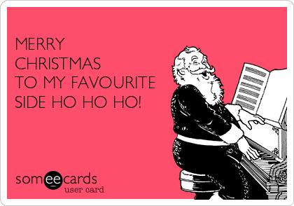 MERRY CHRISTMAS  TO MY FAVOURITE  SIDE HO HO HO!