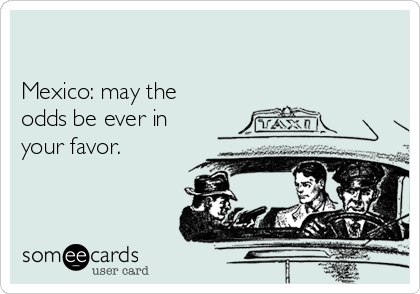 Mexico: may the odds be ever in your favor.