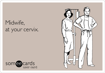 Midwife, at your cervix.