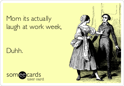 Mom its actually laugh at work week,   Duhh.