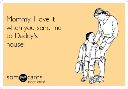 Mommy, I love it   when you send me  to Daddy's  house!