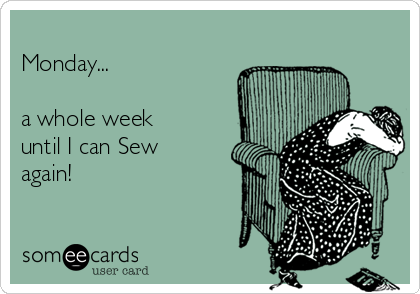 Monday...  a whole week until I can Sew again!