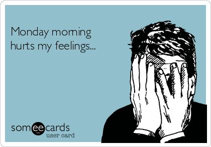 Monday morning hurts my feelings...